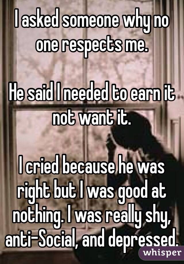 I asked someone why no one respects me.  He said I needed to earn it not want it.  I cried because he was right but I was good at nothing. I was really shy, anti-Social, and depressed.