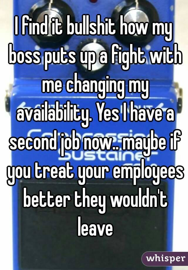 I find it bullshit how my boss puts up a fight with me changing my availability. Yes I have a second job now.. maybe if you treat your employees better they wouldn't leave
