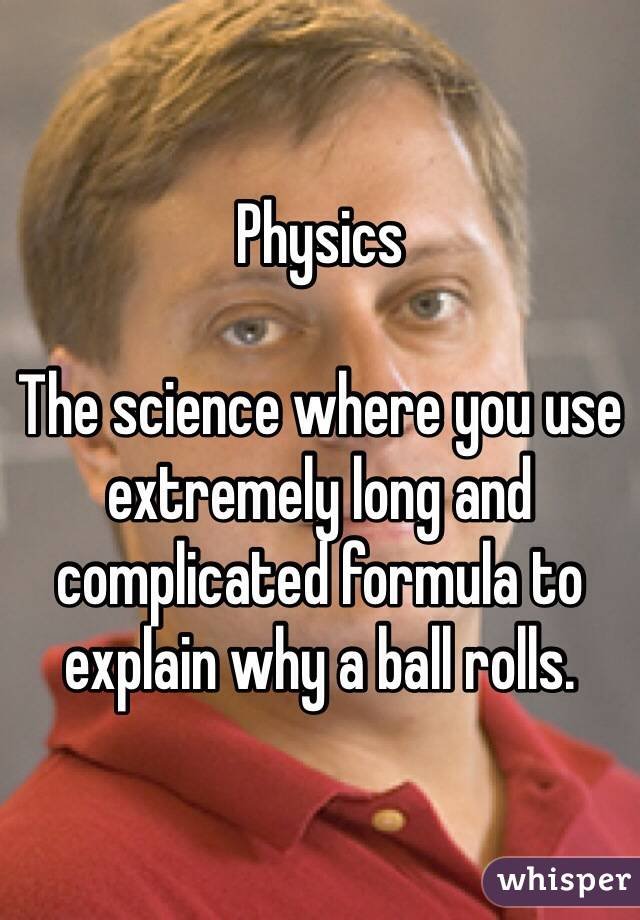 Physics  The science where you use extremely long and complicated formula to explain why a ball rolls.