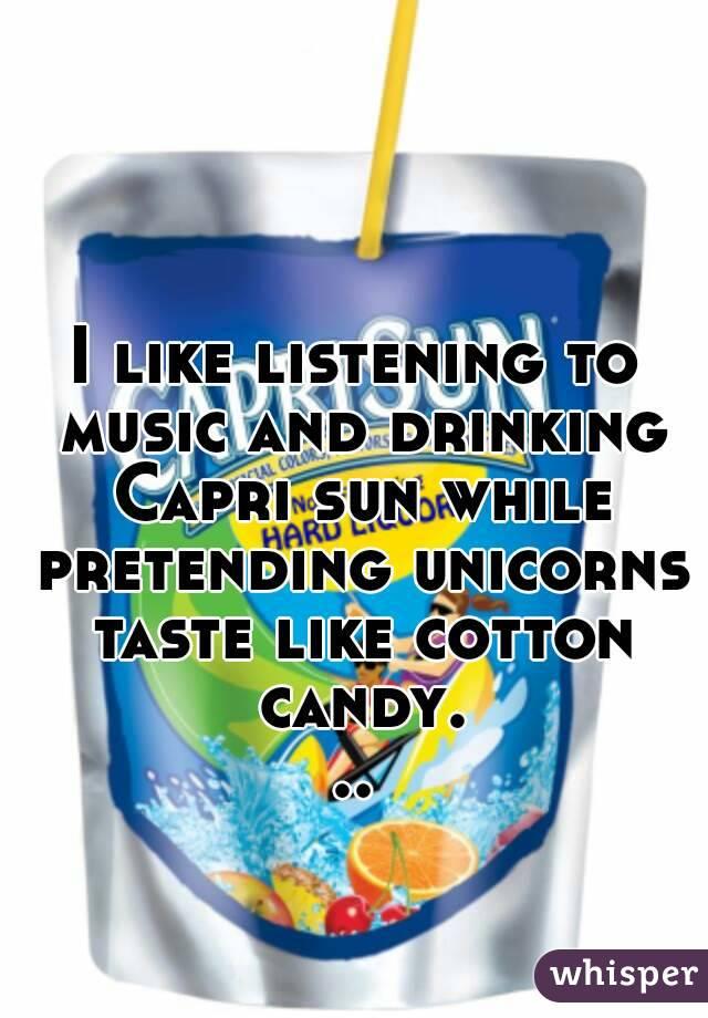 I like listening to music and drinking Capri sun while pretending unicorns taste like cotton candy...