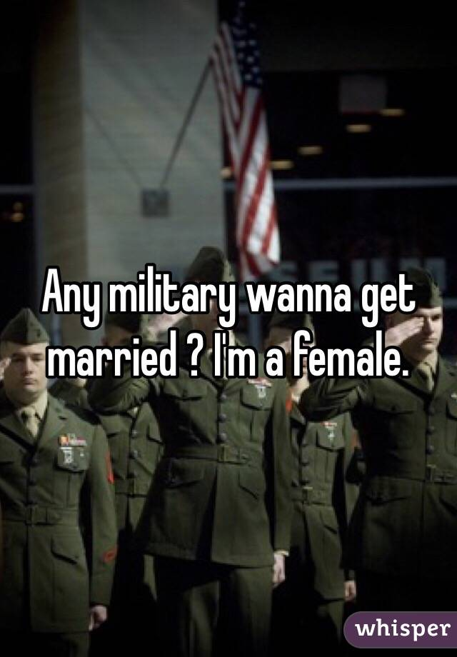 Any military wanna get married ? I'm a female.