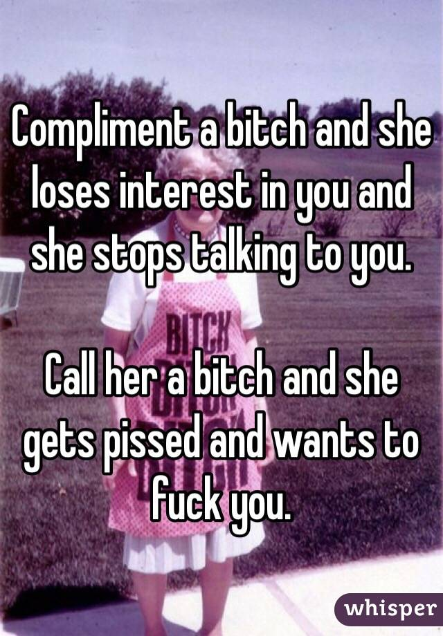 Compliment a bitch and she loses interest in you and she stops talking to you.   Call her a bitch and she gets pissed and wants to fuck you.
