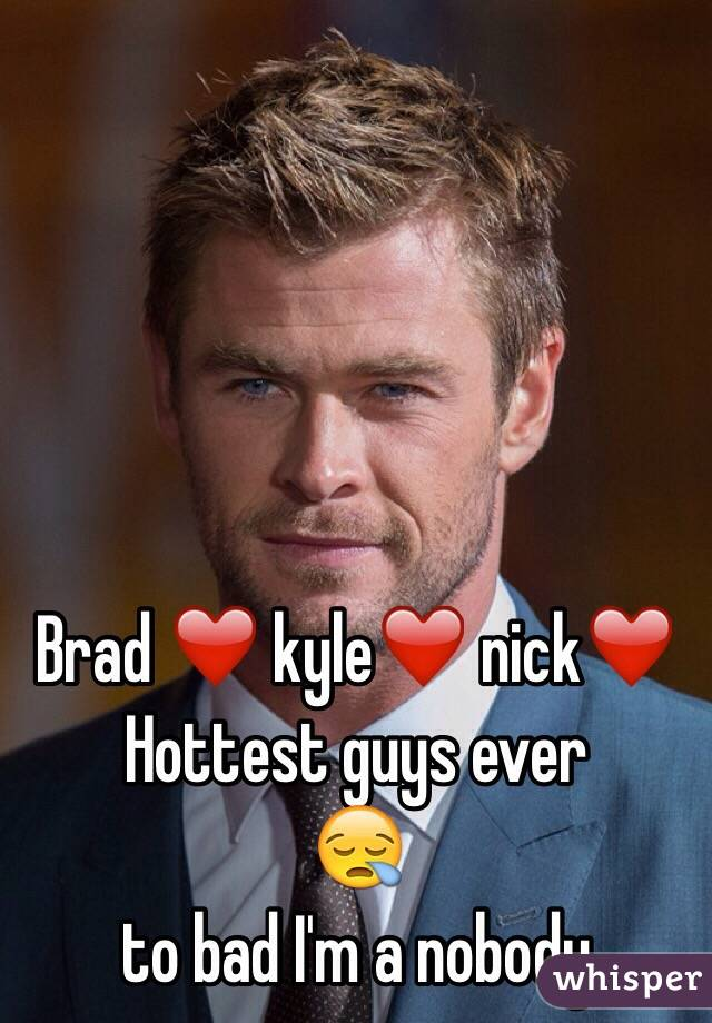 Brad ❤️ kyle❤️ nick❤️ Hottest guys ever 😪  to bad I'm a nobody