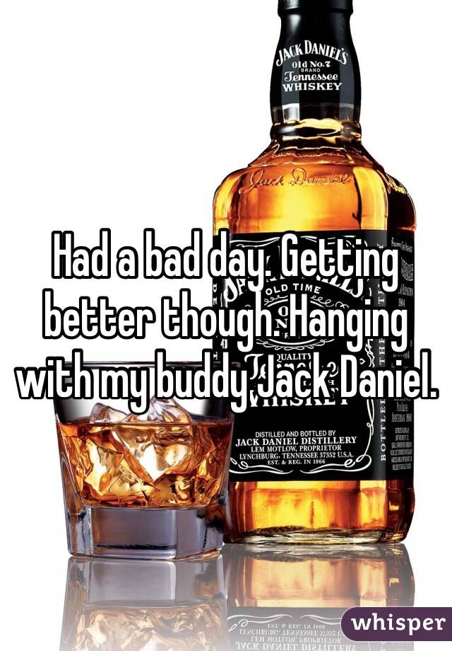 Had a bad day. Getting better though. Hanging with my buddy Jack Daniel.