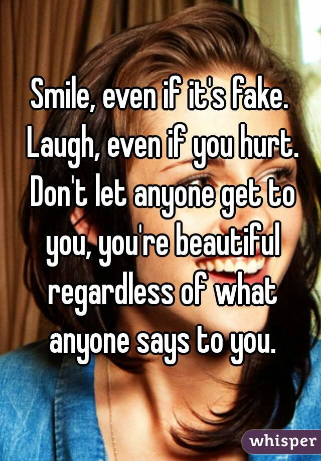 Smile, even if it's fake. Laugh, even if you hurt. Don't let anyone get to you, you're beautiful regardless of what anyone says to you.