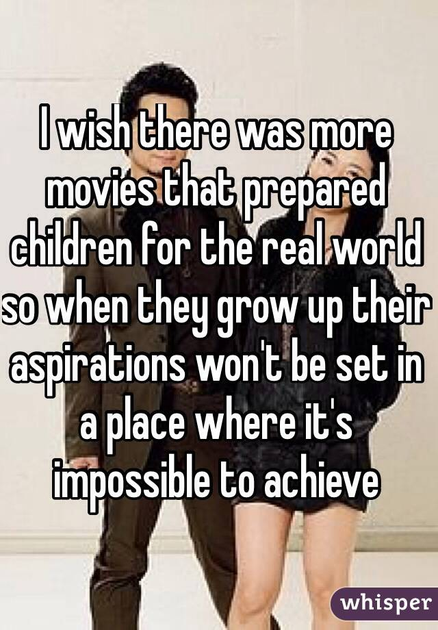 I wish there was more movies that prepared children for the real world so when they grow up their aspirations won't be set in a place where it's impossible to achieve
