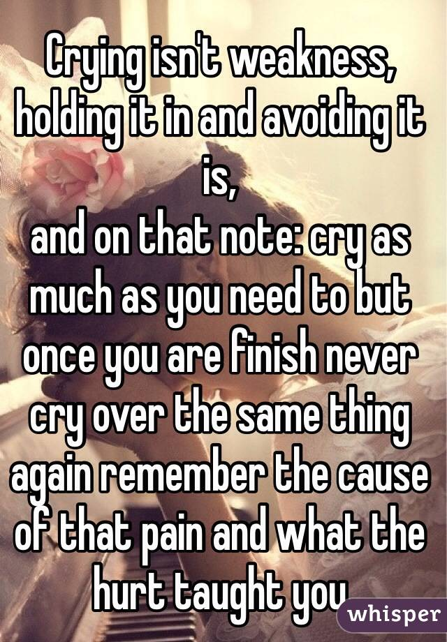 Crying isn't weakness, holding it in and avoiding it is,  and on that note: cry as much as you need to but once you are finish never cry over the same thing again remember the cause of that pain and what the hurt taught you
