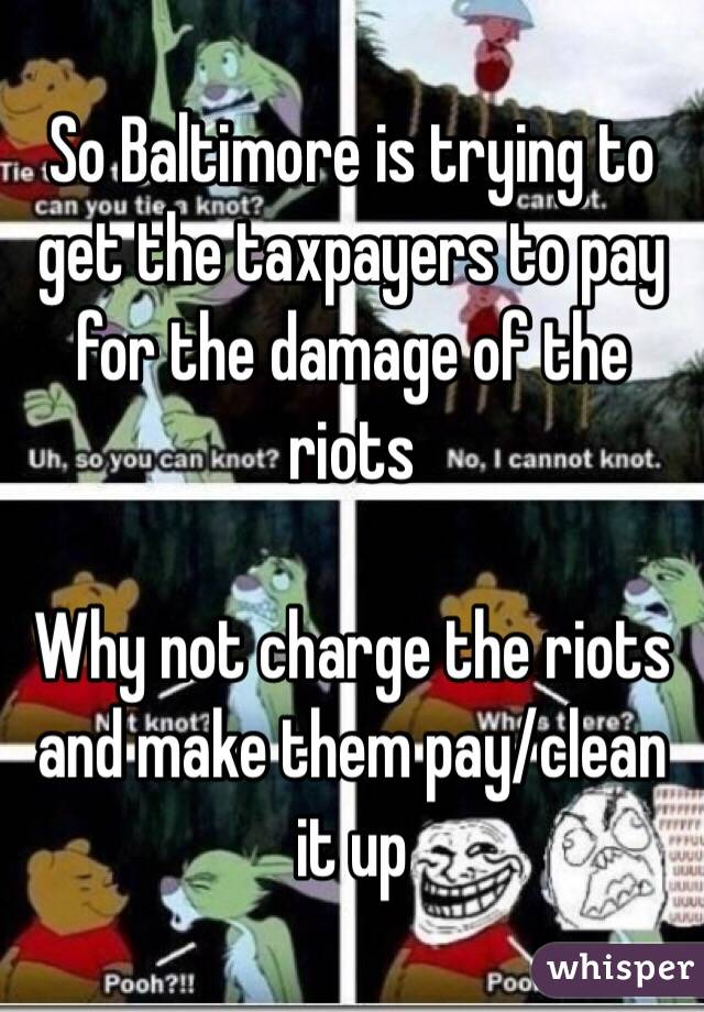 So Baltimore is trying to get the taxpayers to pay for the damage of the riots   Why not charge the riots and make them pay/clean it up
