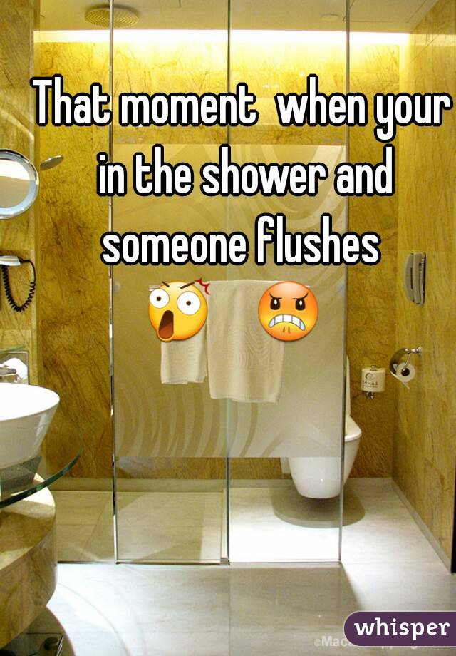 That moment  when your in the shower and someone flushes  😲    😠