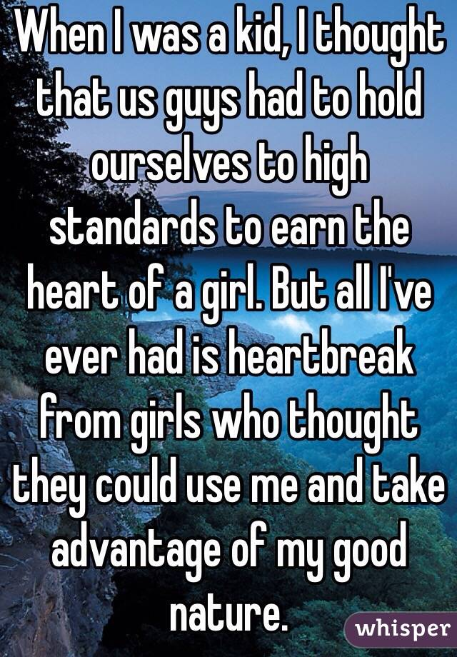When I was a kid, I thought that us guys had to hold ourselves to high standards to earn the heart of a girl. But all I've ever had is heartbreak from girls who thought they could use me and take advantage of my good nature.