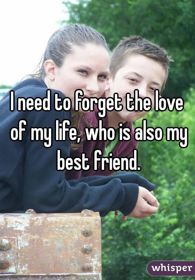 I need to forget the love of my life, who is also my best friend.
