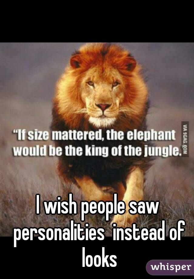 I wish people saw personalities  instead of looks