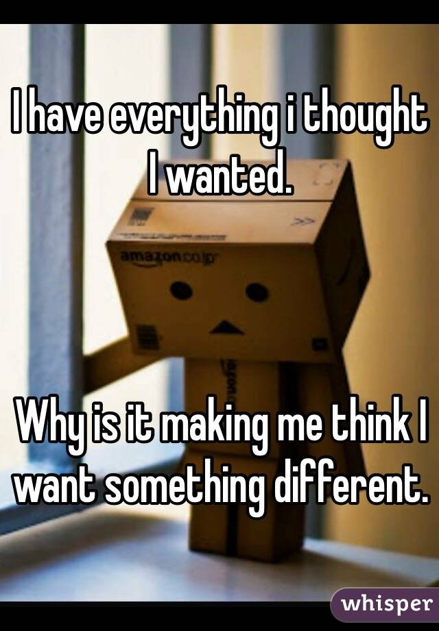 I have everything i thought I wanted.    Why is it making me think I want something different.