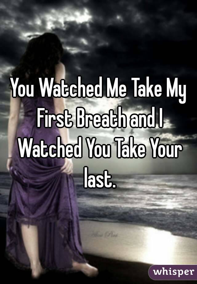 You Watched Me Take My First Breath and I Watched You Take Your last.