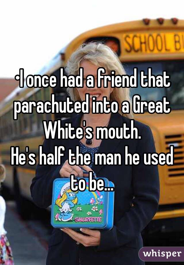 •I once had a friend that parachuted into a Great White's mouth. He's half the man he used to be...