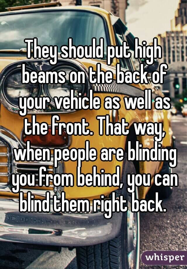 They should put high beams on the back of your vehicle as well as the front. That way, when people are blinding you from behind, you can blind them right back.