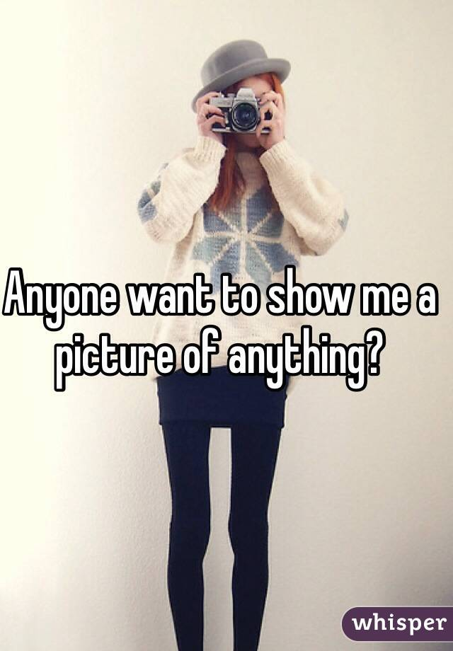Anyone want to show me a picture of anything?