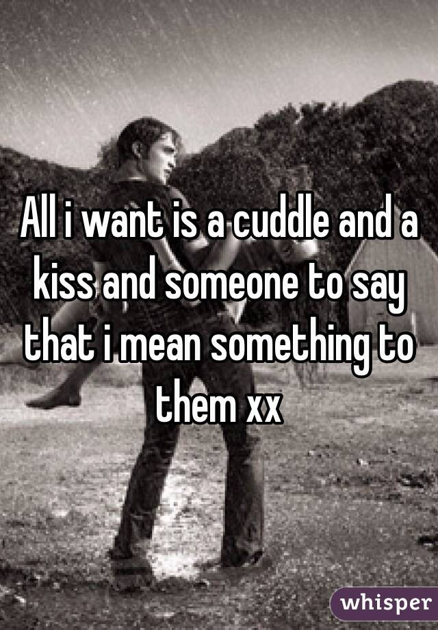 All i want is a cuddle and a kiss and someone to say that i mean something to them xx