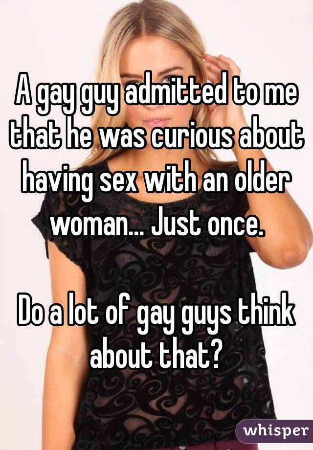 A gay guy admitted to me that he was curious about having sex with an older woman... Just once.  Do a lot of gay guys think about that?