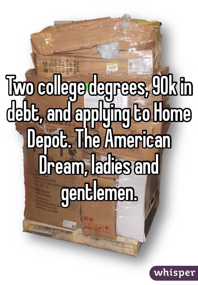 Two college degrees, 90k in debt, and applying to Home Depot. The American Dream, ladies and gentlemen.