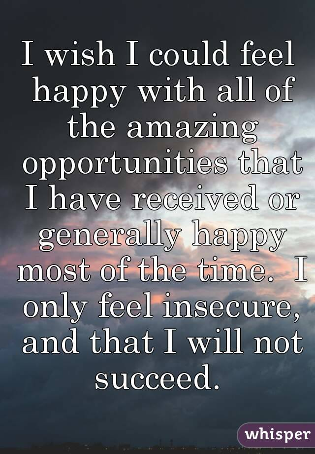 I wish I could feel happy with all of the amazing opportunities that I have received or generally happy most of the time.  I only feel insecure, and that I will not succeed.