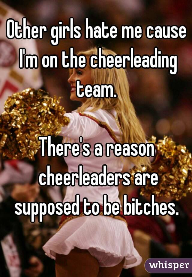 Other girls hate me cause I'm on the cheerleading team.   There's a reason cheerleaders are supposed to be bitches.