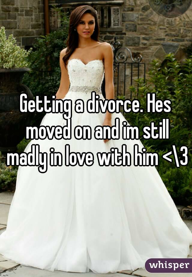 Getting a divorce. Hes moved on and im still madly in love with him <\3
