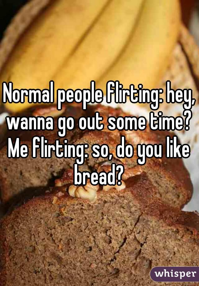 Normal people flirting: hey, wanna go out some time?  Me flirting: so, do you like bread?
