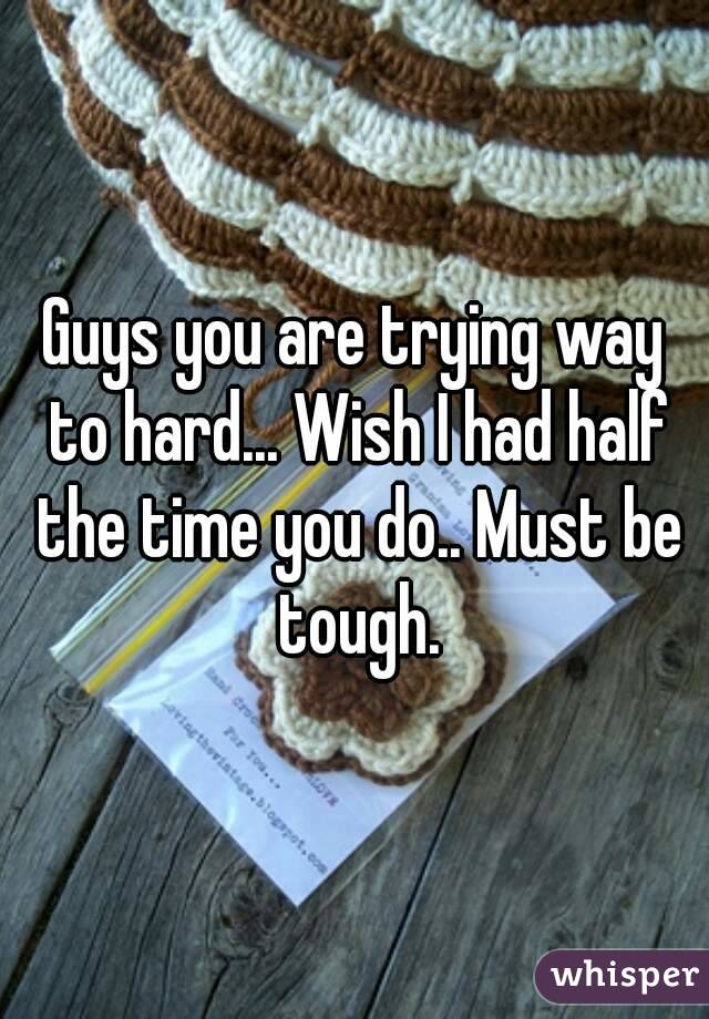 Guys you are trying way to hard... Wish I had half the time you do.. Must be tough.