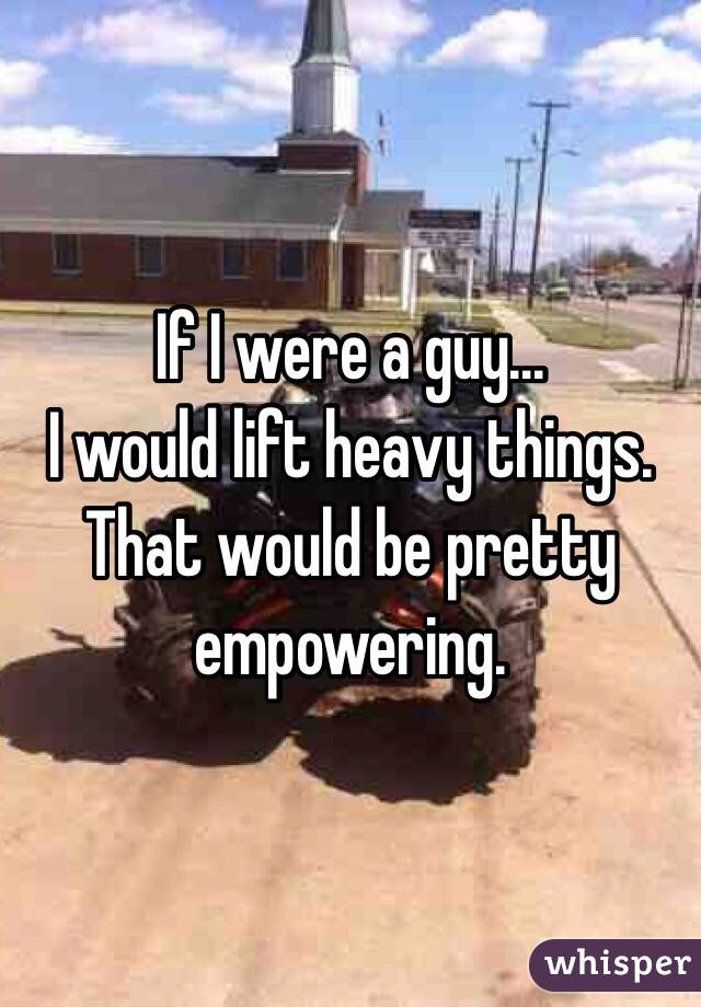 If I were a guy... I would lift heavy things. That would be pretty empowering.