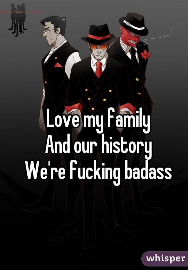 Love my family And our history We're fucking badass