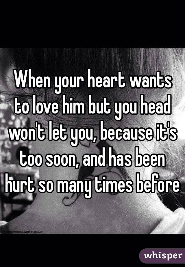 When your heart wants to love him but you head won't let you, because it's too soon, and has been hurt so many times before