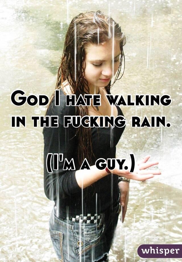 God I hate walking in the fucking rain.  (I'm a guy.)