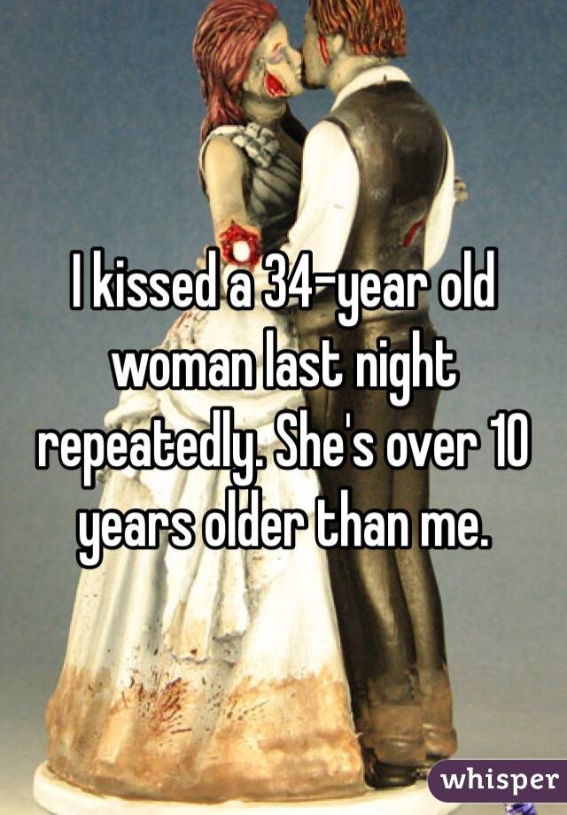 I kissed a 34-year old woman last night repeatedly. She's over 10 years older than me.