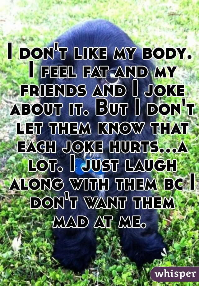 I don't like my body. I feel fat and my friends and I joke about it. But I don't let them know that each joke hurts...a lot. I just laugh along with them bc I don't want them mad at me.
