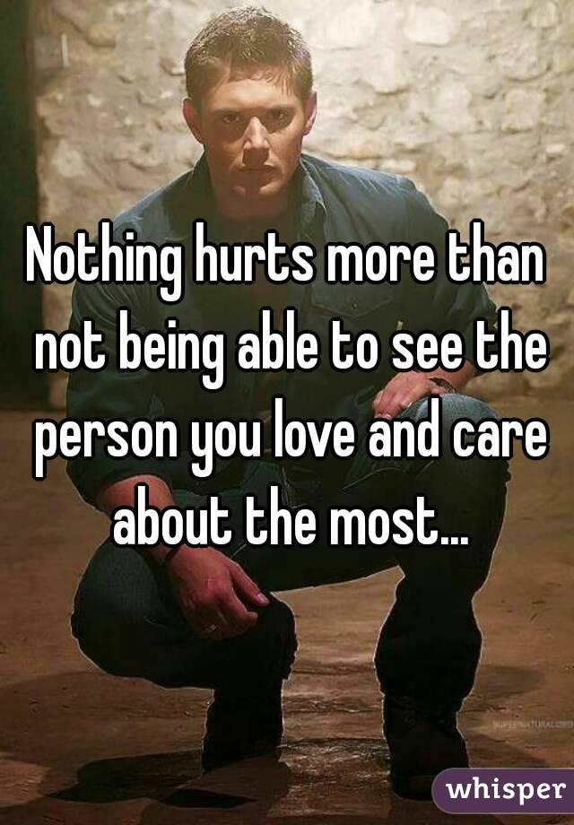 Nothing hurts more than not being able to see the person you love and care about the most...