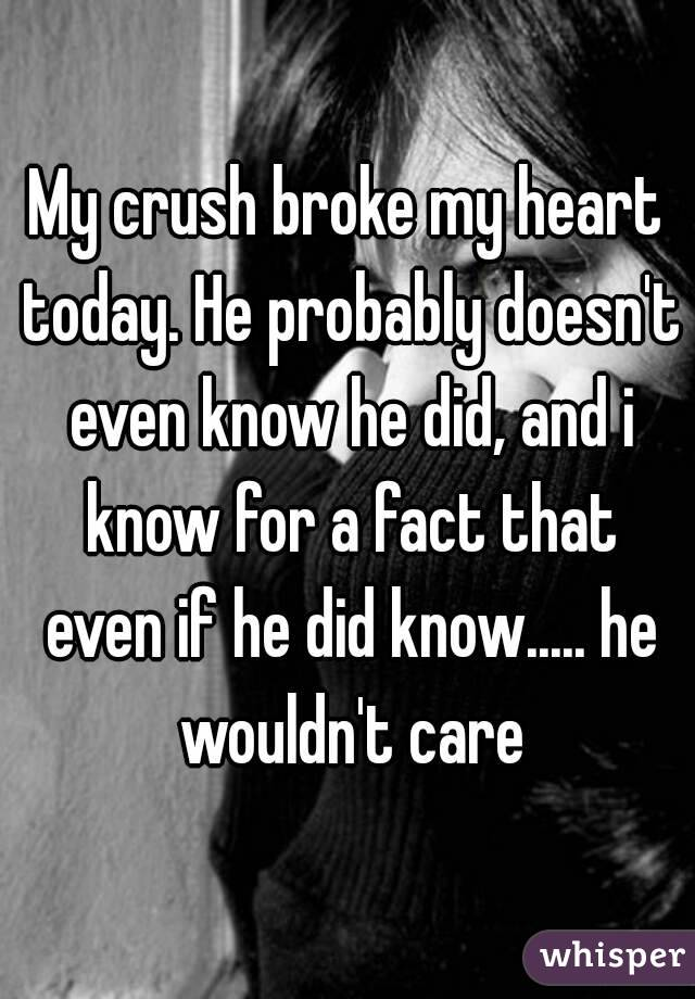 My crush broke my heart today. He probably doesn't even know he did, and i know for a fact that even if he did know..... he wouldn't care