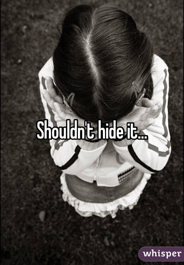 Shouldn't hide it...