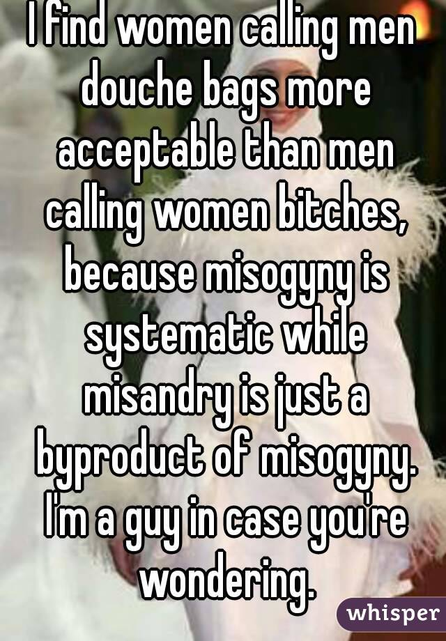 I find women calling men douche bags more acceptable than men calling women bitches, because misogyny is systematic while misandry is just a byproduct of misogyny. I'm a guy in case you're wondering.