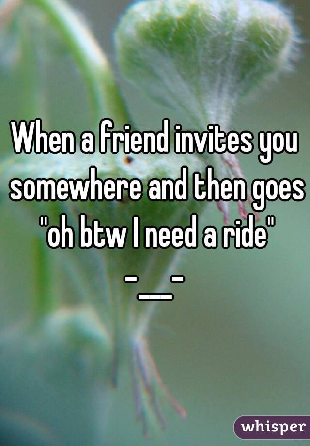 """When a friend invites you somewhere and then goes """"oh btw I need a ride"""" -___-"""
