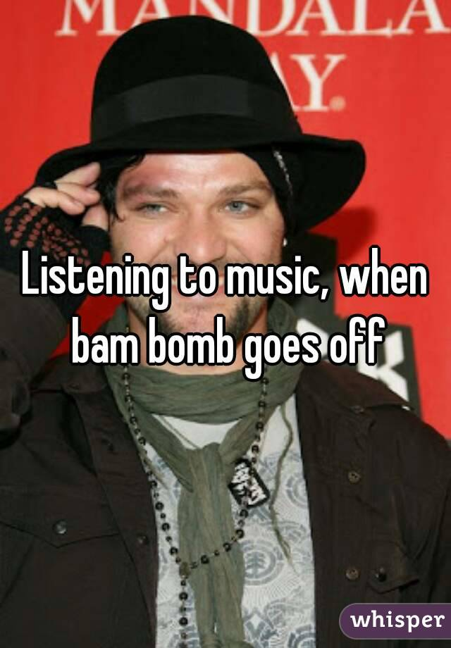 Listening to music, when bam bomb goes off