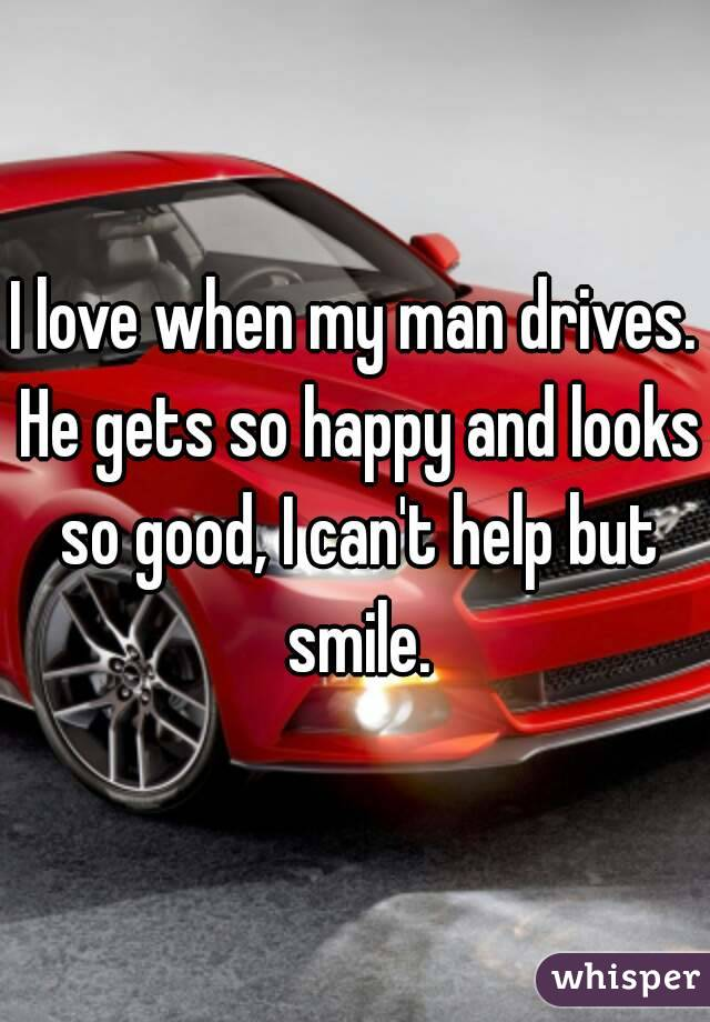 I love when my man drives. He gets so happy and looks so good, I can't help but smile.