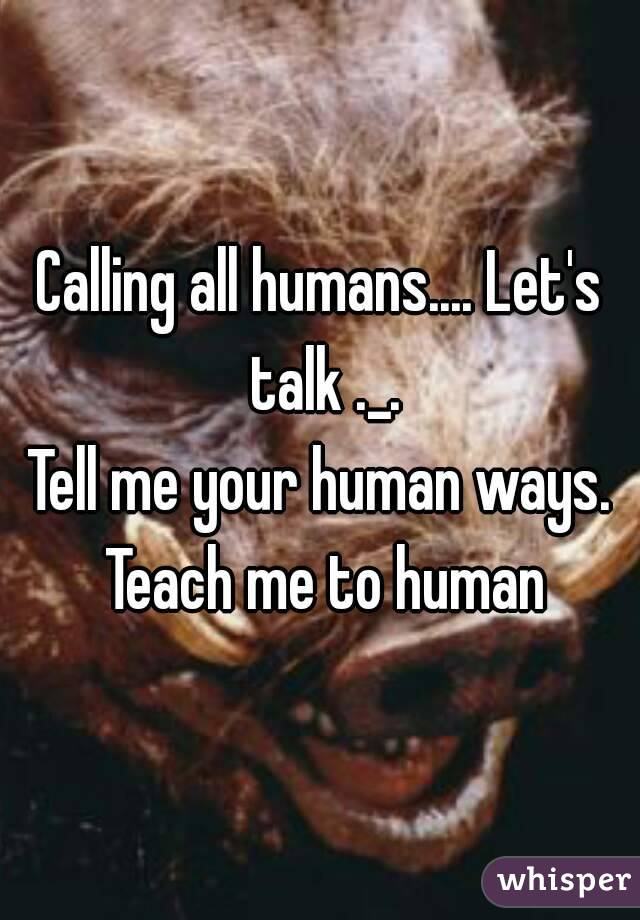 Calling all humans.... Let's talk ._. Tell me your human ways. Teach me to human