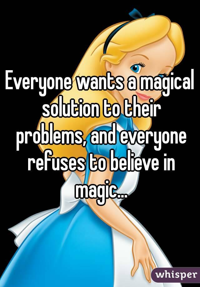 Everyone wants a magical solution to their problems, and everyone refuses to believe in magic...
