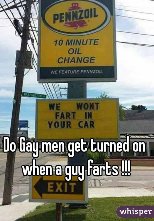 Do Gay men get turned on when a guy farts !!!