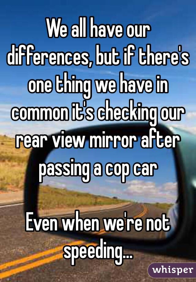 We all have our differences, but if there's one thing we have in common it's checking our rear view mirror after passing a cop car  Even when we're not speeding...