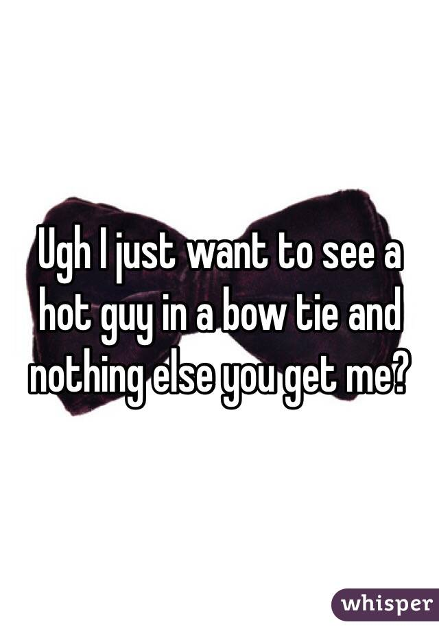Ugh I just want to see a hot guy in a bow tie and nothing else you get me?