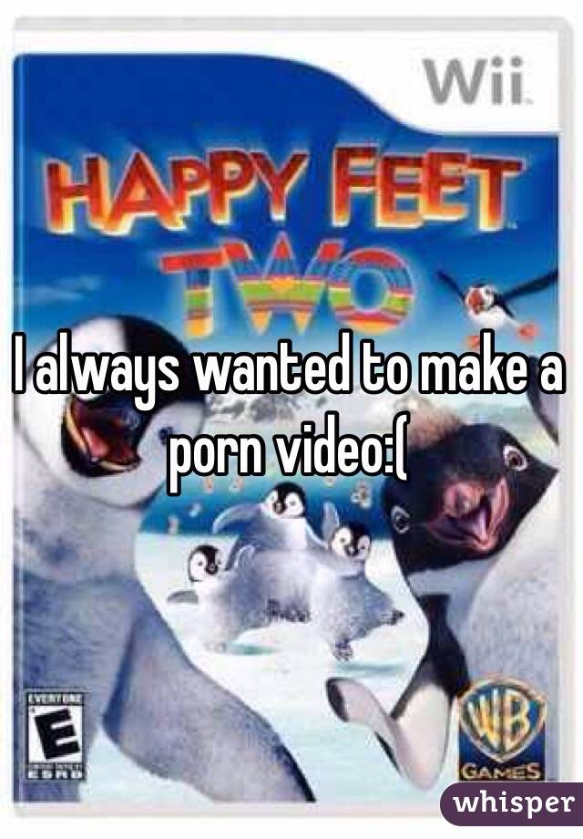 I always wanted to make a porn video:(