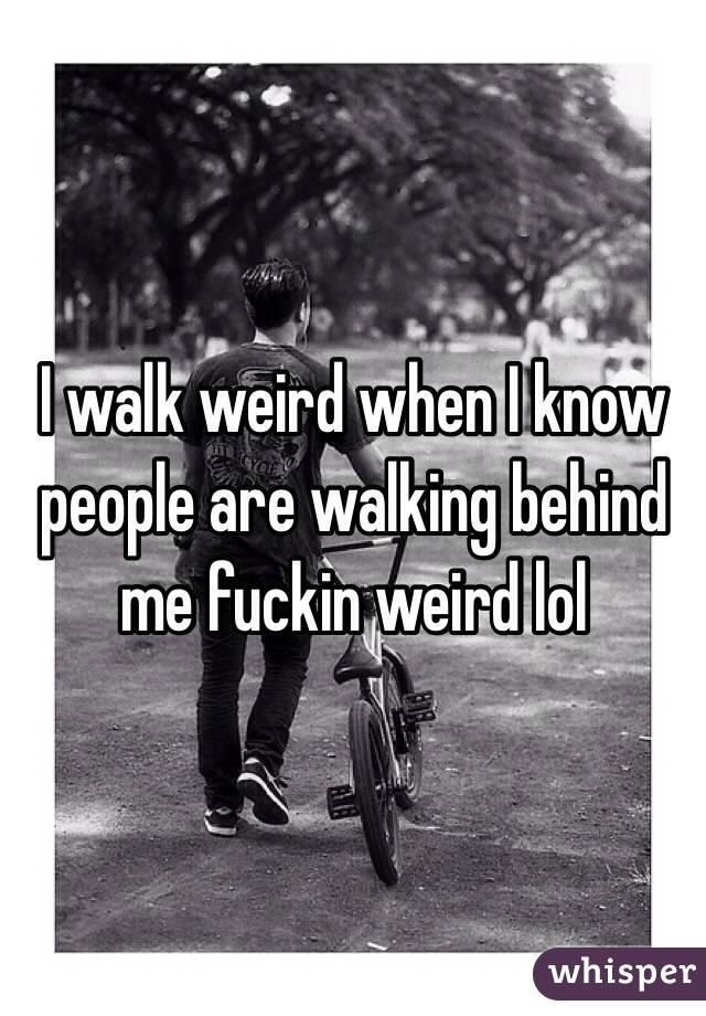I walk weird when I know people are walking behind me fuckin weird lol