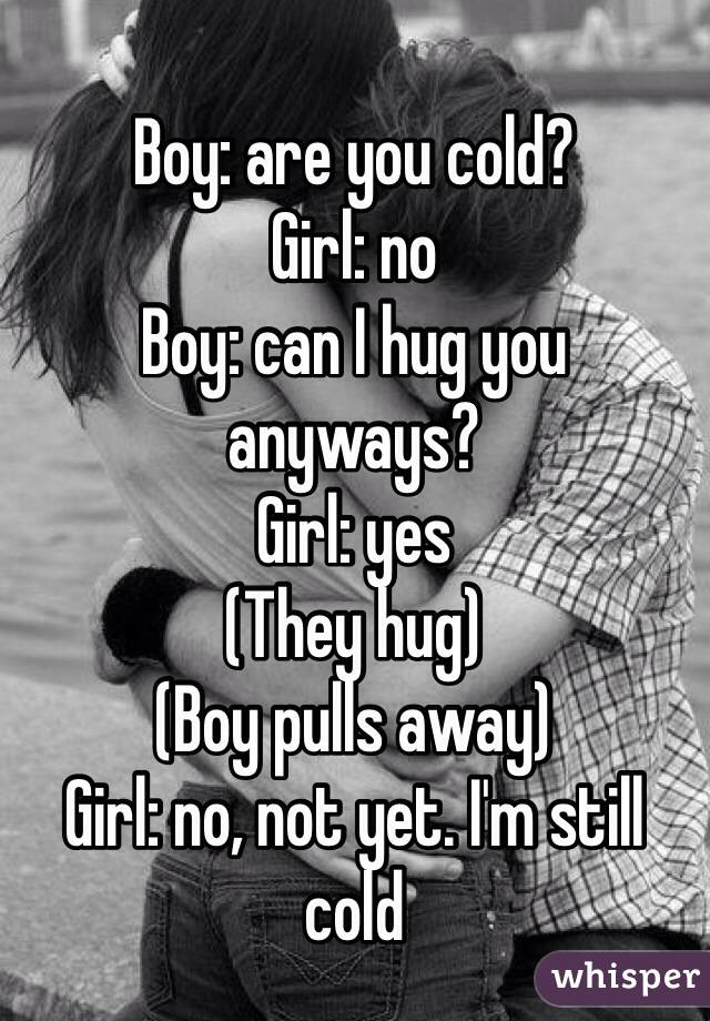 Boy: are you cold? Girl: no Boy: can I hug you anyways? Girl: yes (They hug)  (Boy pulls away) Girl: no, not yet. I'm still cold